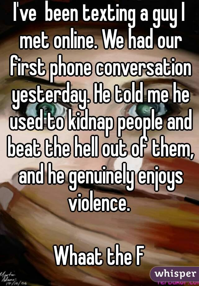 I've  been texting a guy I met online. We had our first phone conversation yesterday. He told me he used to kidnap people and beat the hell out of them, and he genuinely enjoys violence.   Whaat the F