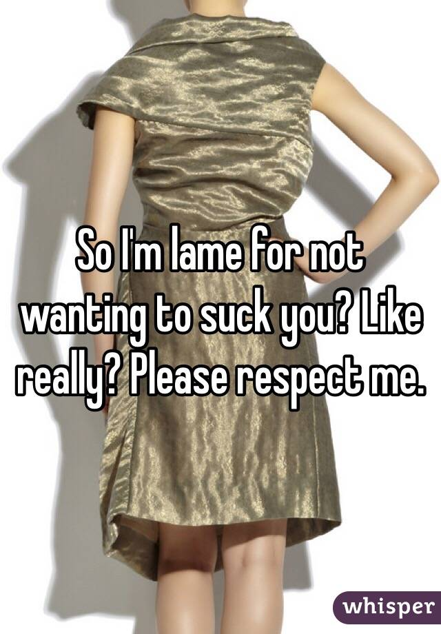 So I'm lame for not wanting to suck you? Like really? Please respect me.