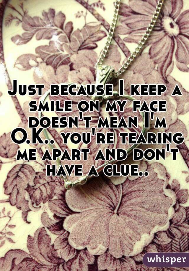 Just because I keep a smile on my face doesn't mean I'm O.K.. you're tearing me apart and don't have a clue..