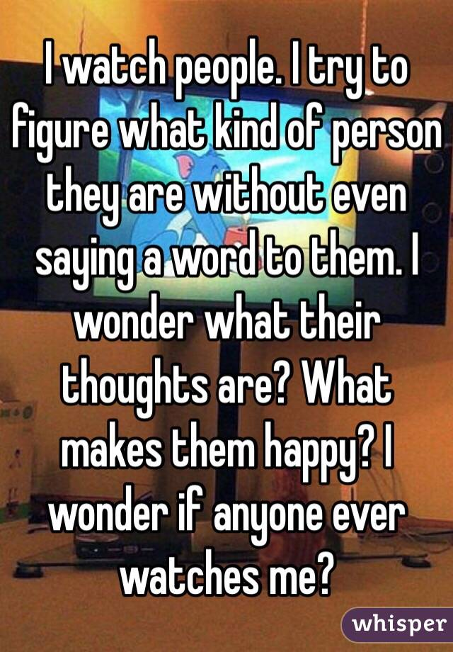 I watch people. I try to figure what kind of person they are without even saying a word to them. I wonder what their thoughts are? What makes them happy? I wonder if anyone ever watches me?