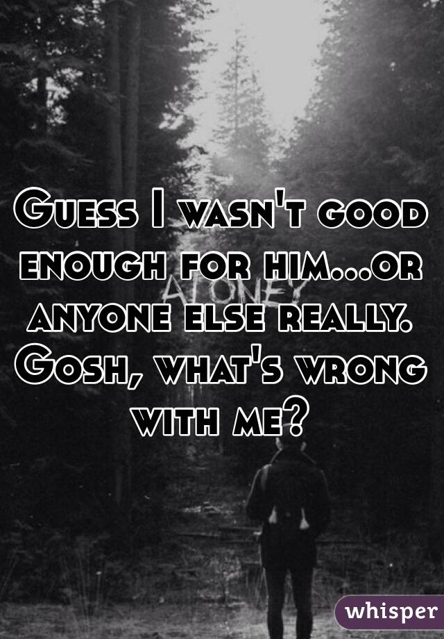 Guess I wasn't good enough for him...or anyone else really. Gosh, what's wrong with me?