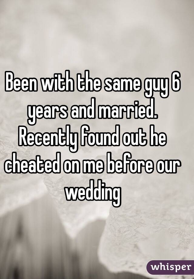 Been with the same guy 6 years and married. Recently found out he cheated on me before our wedding
