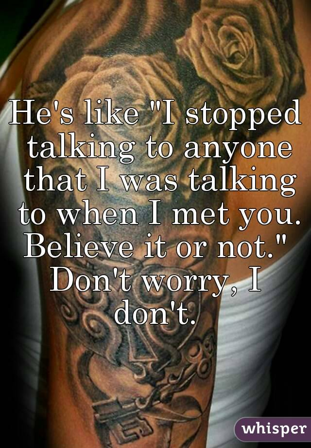 """He's like """"I stopped talking to anyone that I was talking to when I met you. Believe it or not.""""  Don't worry, I don't."""