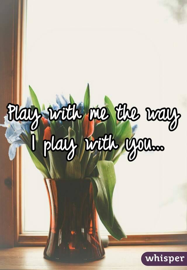 Play with me the way I play with you...