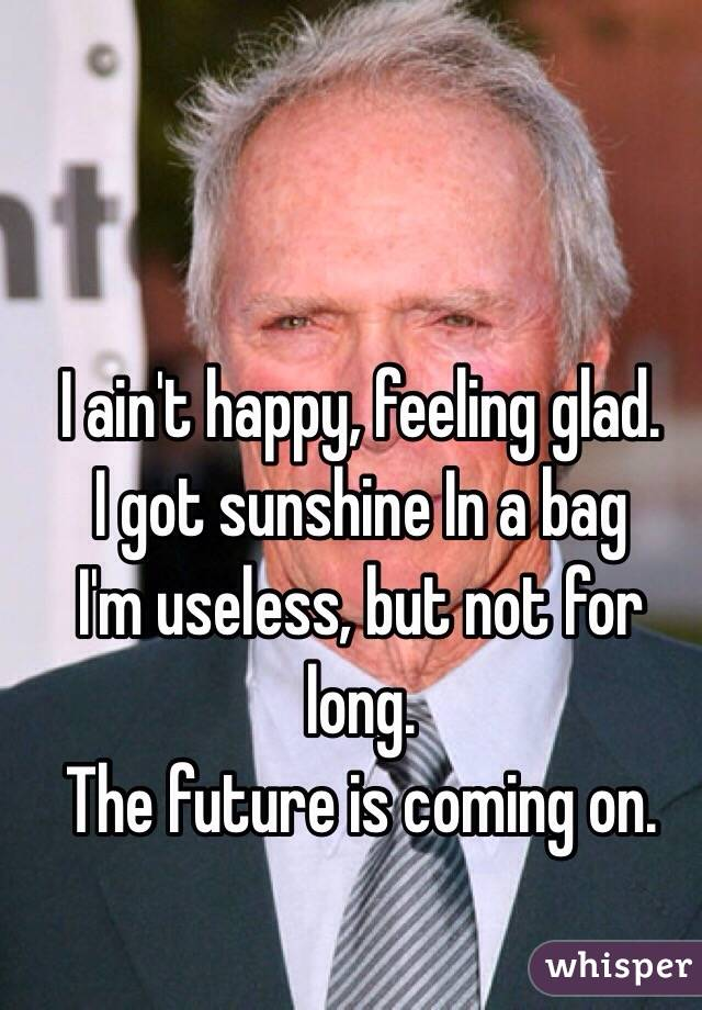 I ain't happy, feeling glad. I got sunshine In a bag I'm useless, but not for long. The future is coming on.