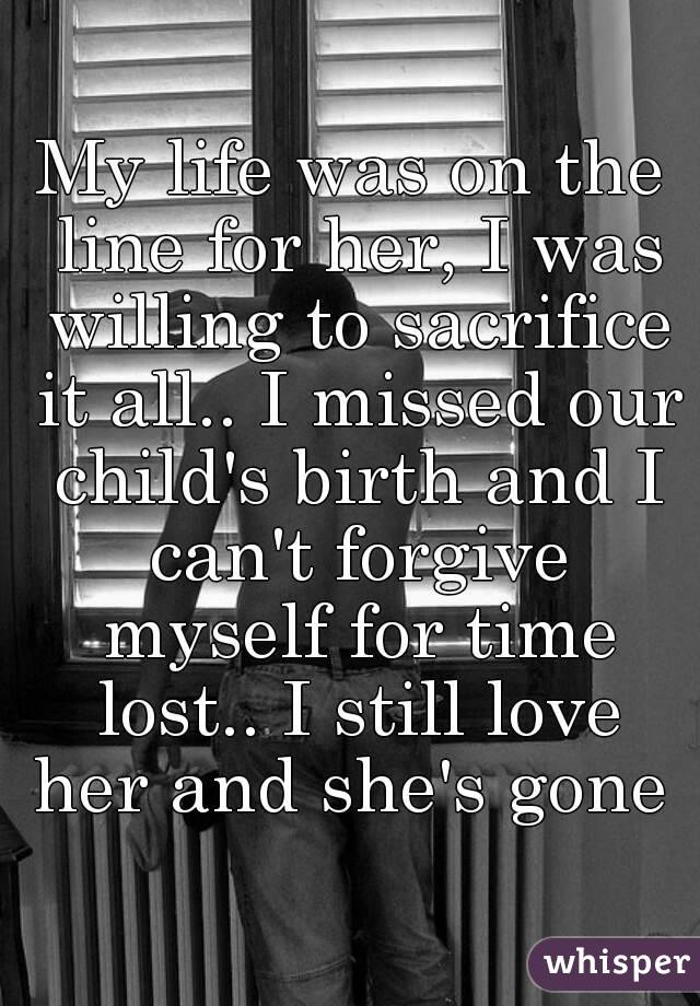 My life was on the line for her, I was willing to sacrifice it all.. I missed our child's birth and I can't forgive myself for time lost.. I still love her and she's gone