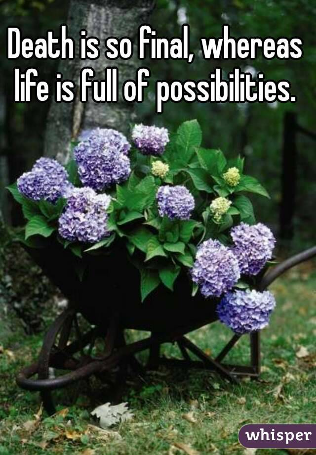 Death is so final, whereas life is full of possibilities.