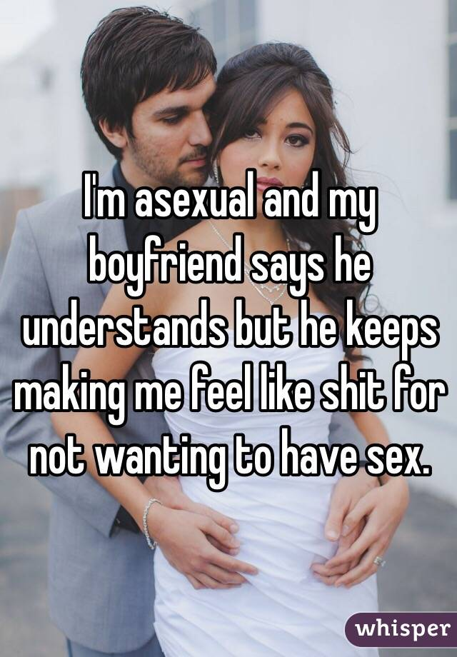 I'm asexual and my boyfriend says he understands but he keeps making me feel like shit for not wanting to have sex.