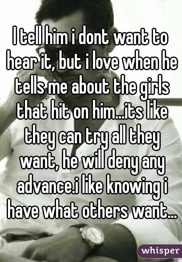 I tell him i dont want to hear it, but i love when he tells me about the girls that hit on him...its like they can try all they want, he will deny any advance.i like knowing i have what others want...