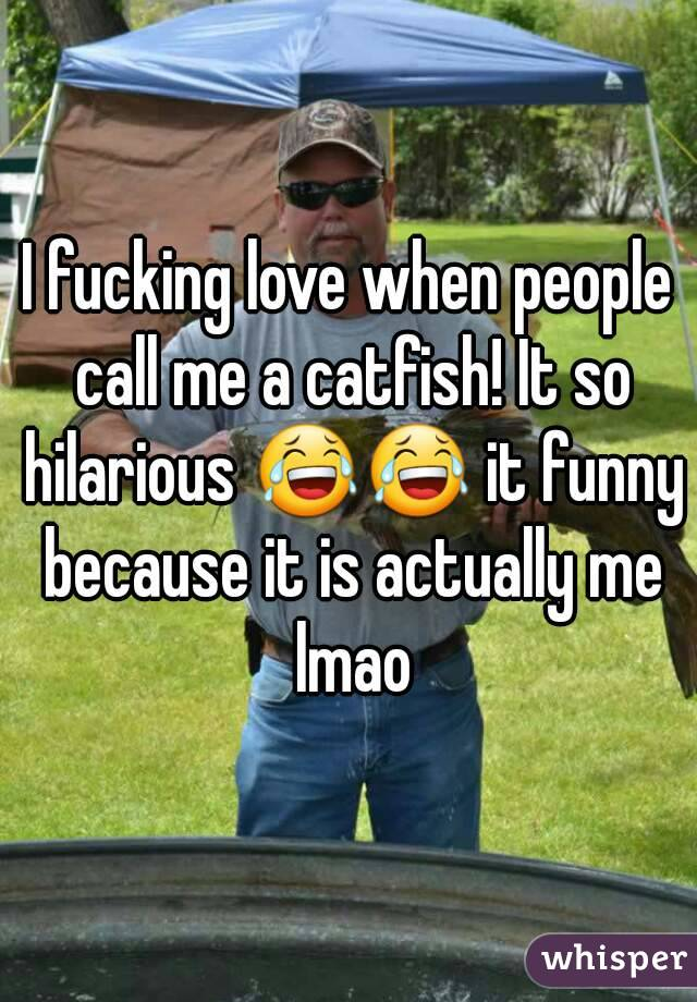 I fucking love when people call me a catfish! It so hilarious 😂😂 it funny because it is actually me lmao
