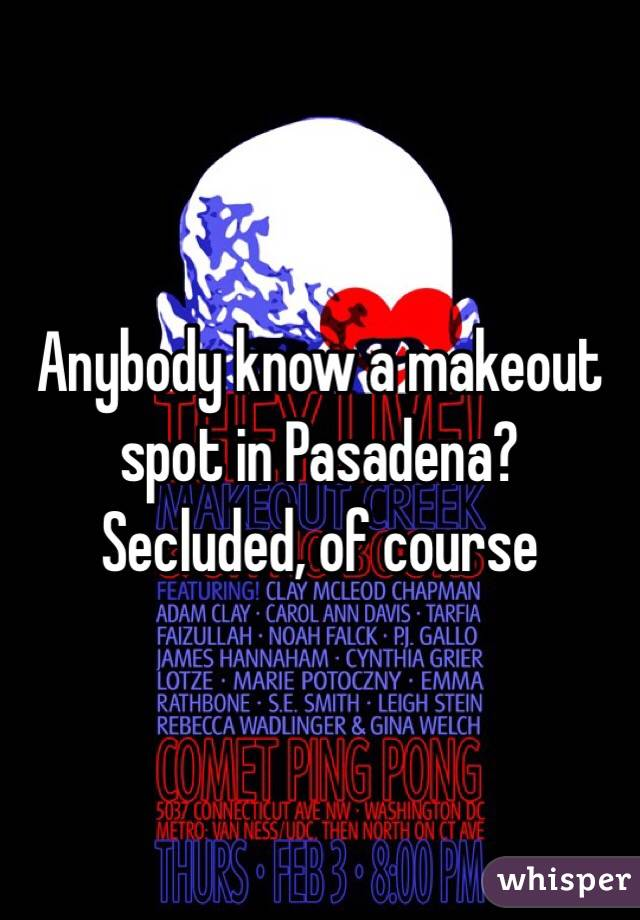 Anybody know a makeout spot in Pasadena? Secluded, of course