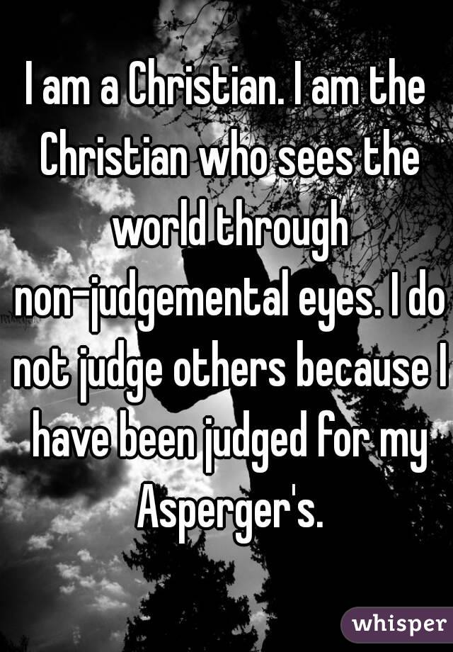 I am a Christian. I am the Christian who sees the world through non-judgemental eyes. I do not judge others because I have been judged for my Asperger's.