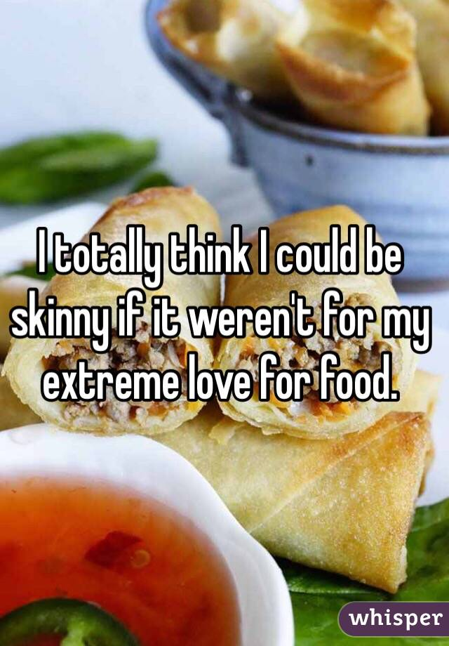 I totally think I could be skinny if it weren't for my extreme love for food.