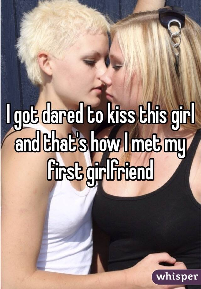 I got dared to kiss this girl and that's how I met my first girlfriend