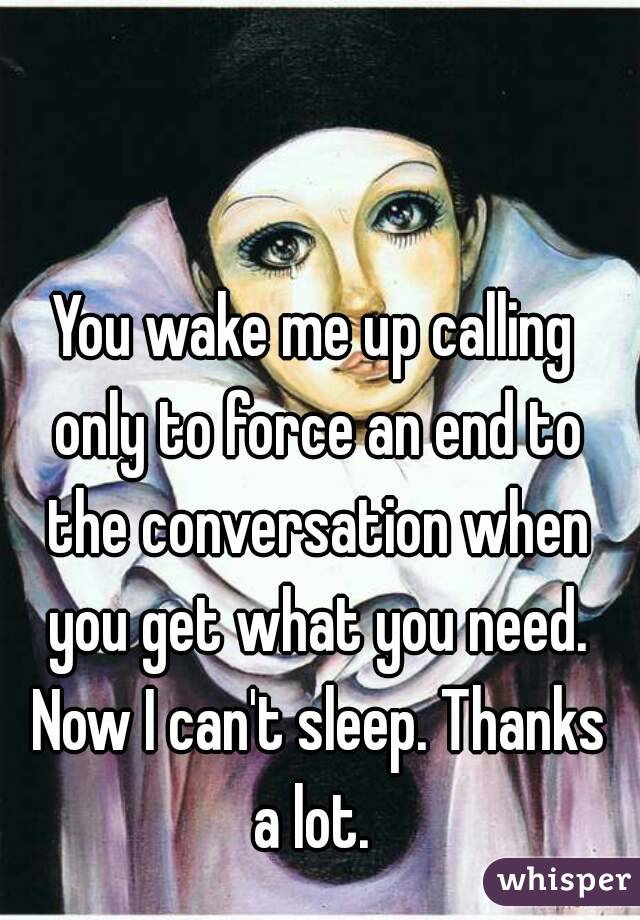 You wake me up calling only to force an end to the conversation when you get what you need. Now I can't sleep. Thanks a lot.