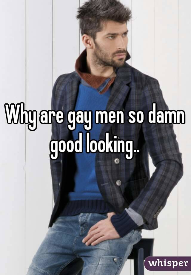 Why are gay men so damn good looking..
