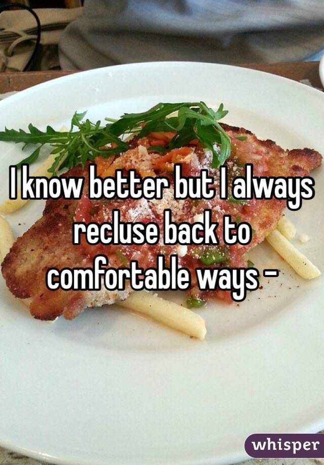 I know better but I always recluse back to comfortable ways -