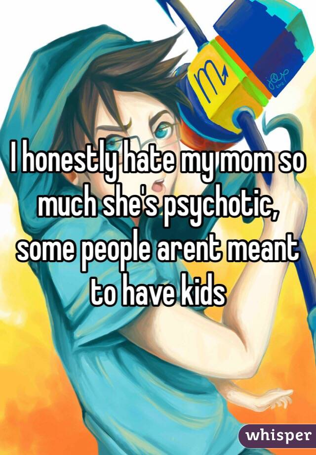 ️I honestly hate my mom so much she's psychotic, some people arent meant to have kids