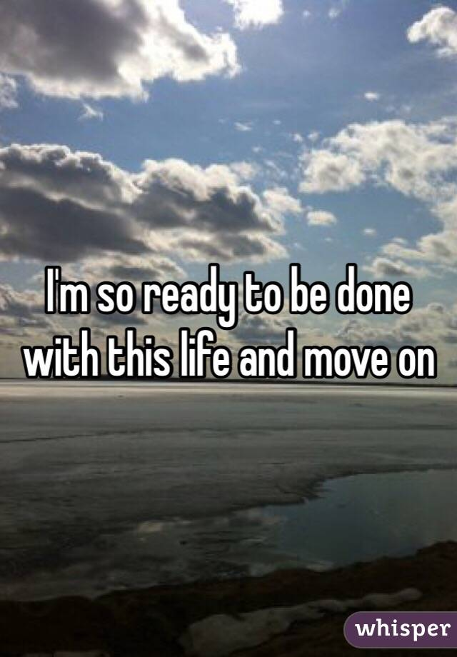 I'm so ready to be done with this life and move on