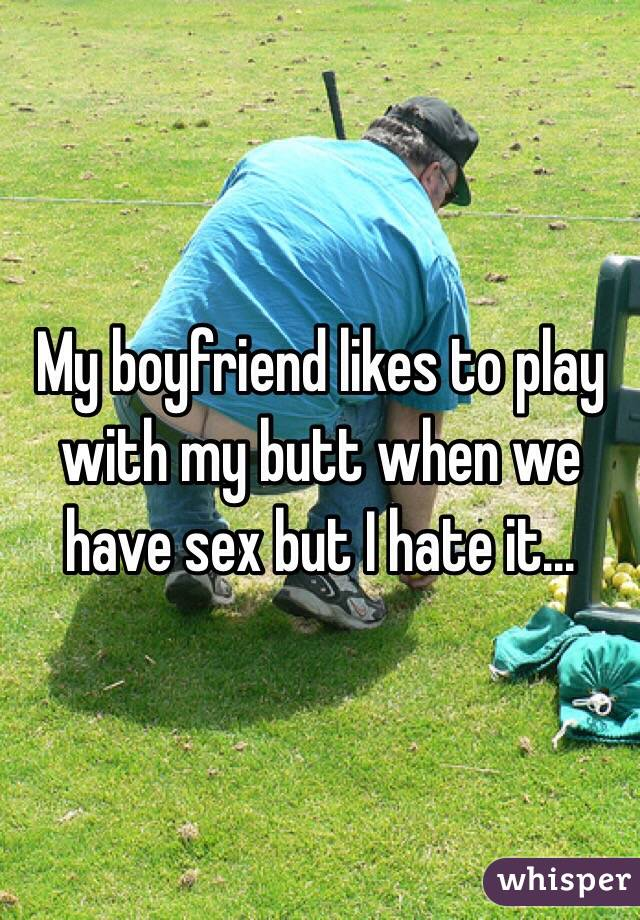 My boyfriend likes to play with my butt when we have sex but I hate it...