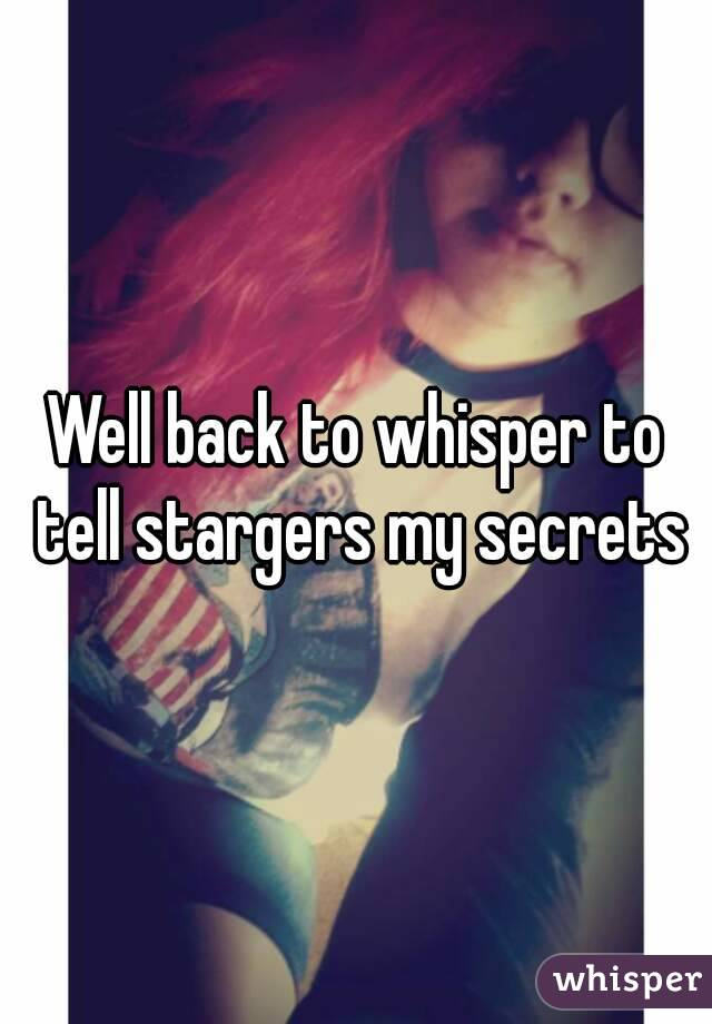 Well back to whisper to tell stargers my secrets