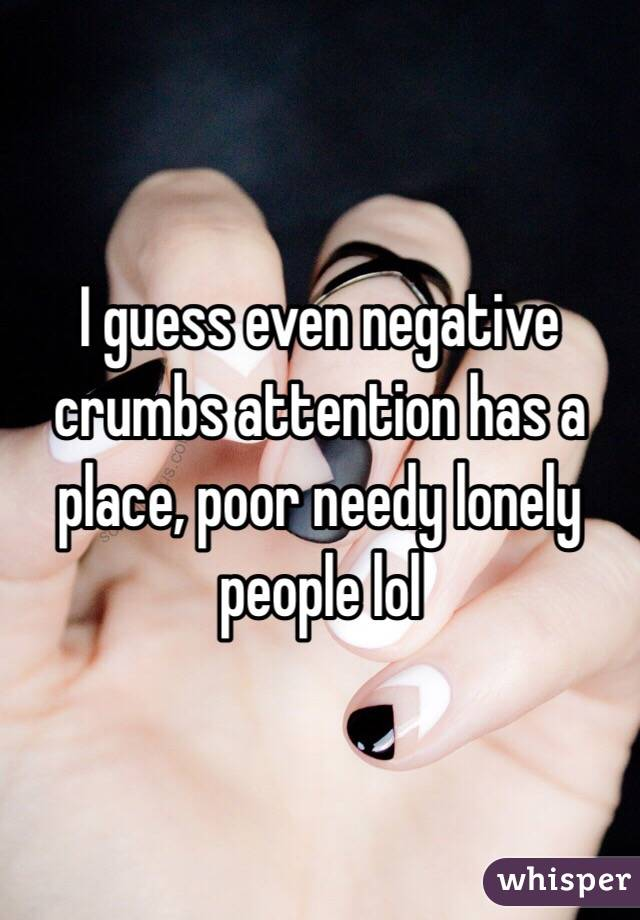 I guess even negative crumbs attention has a place, poor needy lonely people lol