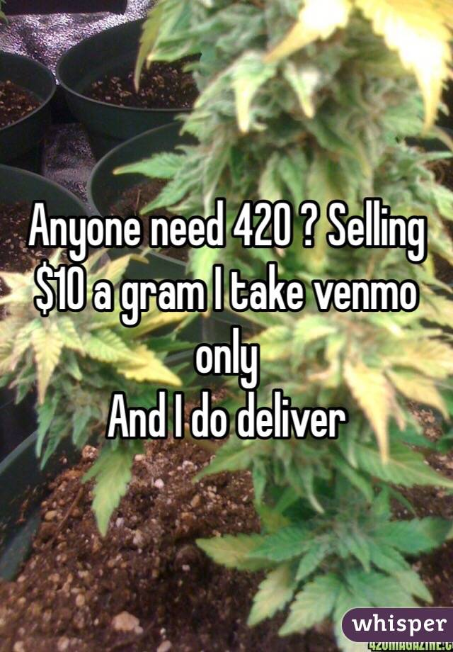 Anyone need 420 ? Selling $10 a gram I take venmo only  And I do deliver