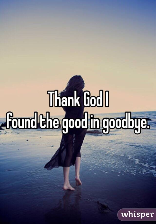 Thank God I  found the good in goodbye.