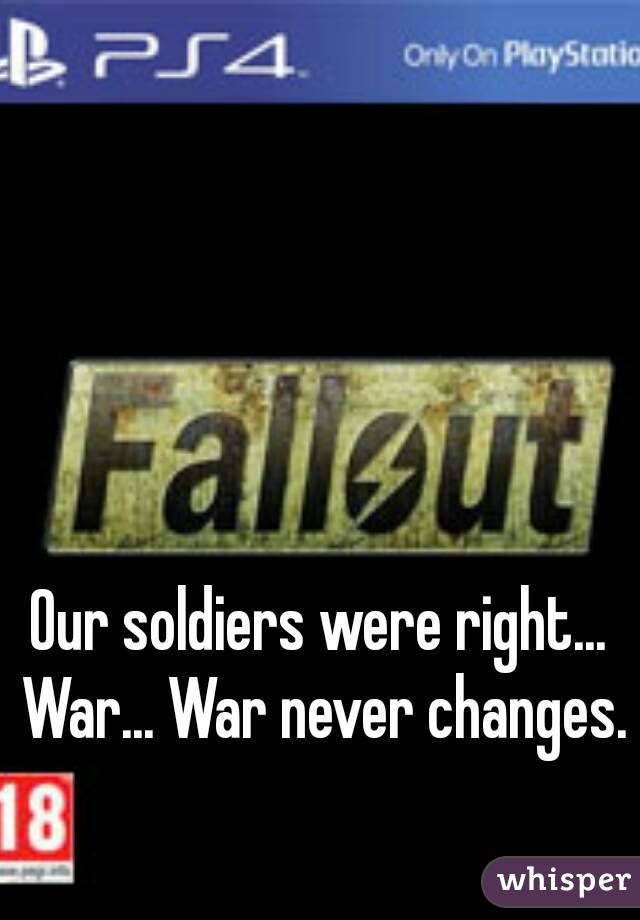 Our soldiers were right... War... War never changes.