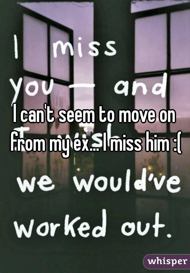 I can't seem to move on from my ex... I miss him :(