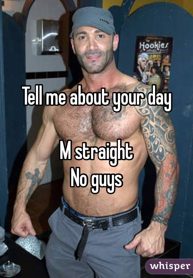 Tell me about your day   M straight  No guys