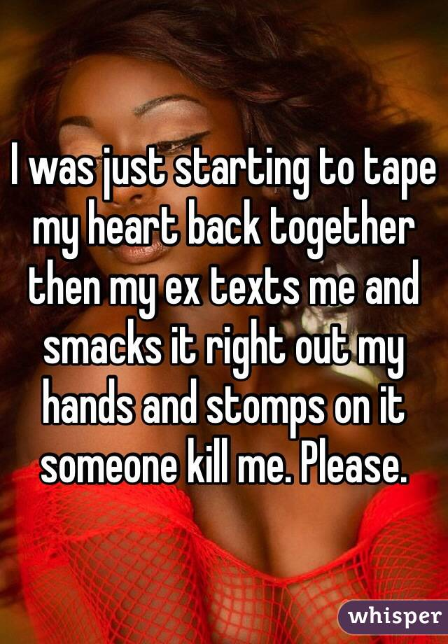 I was just starting to tape my heart back together then my ex texts me and smacks it right out my hands and stomps on it someone kill me. Please.