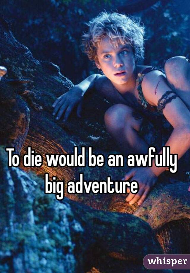 To die would be an awfully big adventure