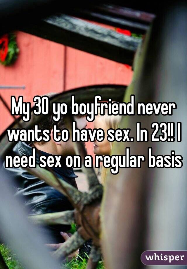 My 30 yo boyfriend never wants to have sex. In 23!! I need sex on a regular basis