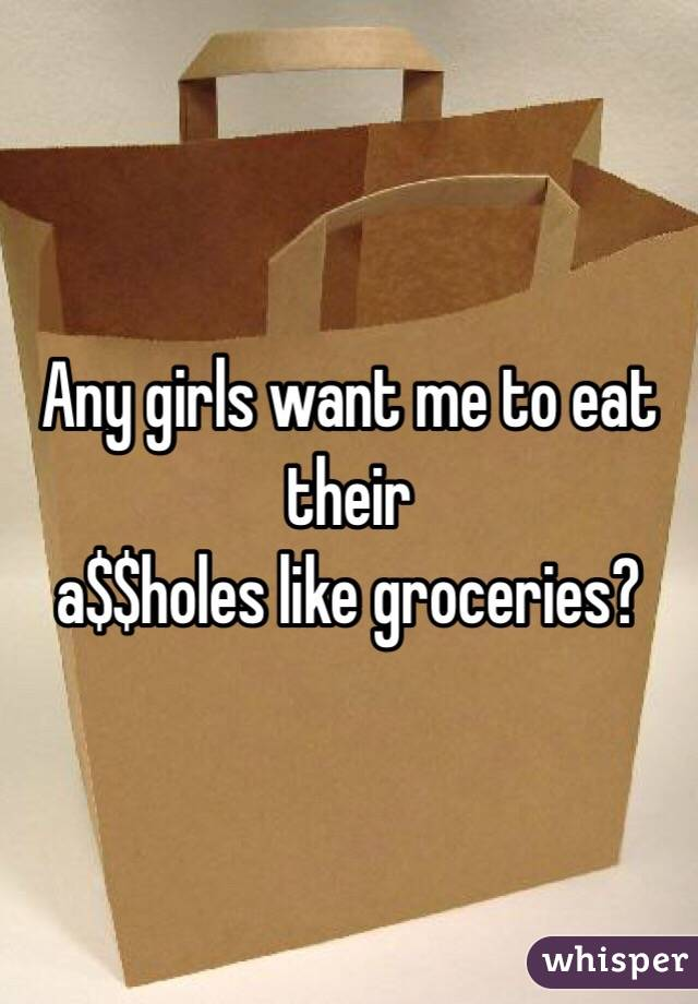 Any girls want me to eat their  a$$holes like groceries?