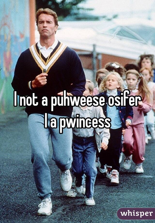I not a puhweese osifer  I a pwincess