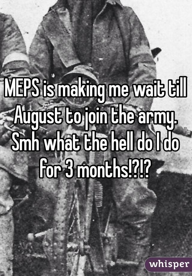 MEPS is making me wait till August to join the army. Smh what the hell do I do for 3 months!?!?