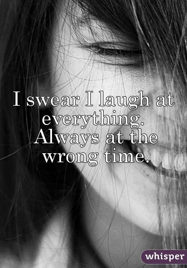 I swear I laugh at everything.  Always at the wrong time.