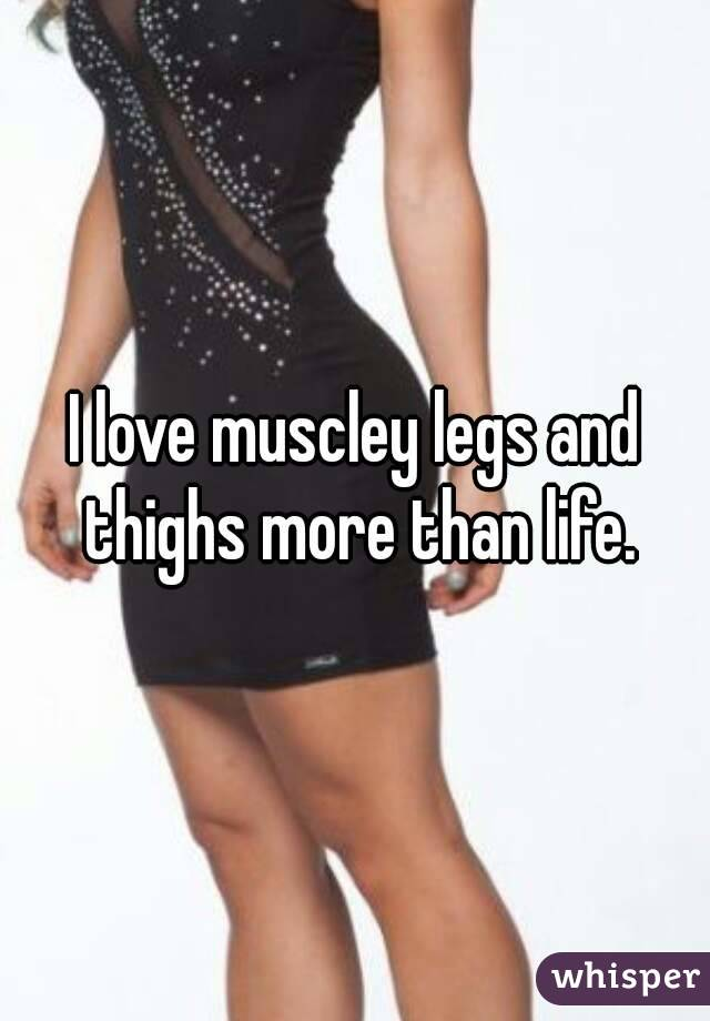 I love muscley legs and thighs more than life.