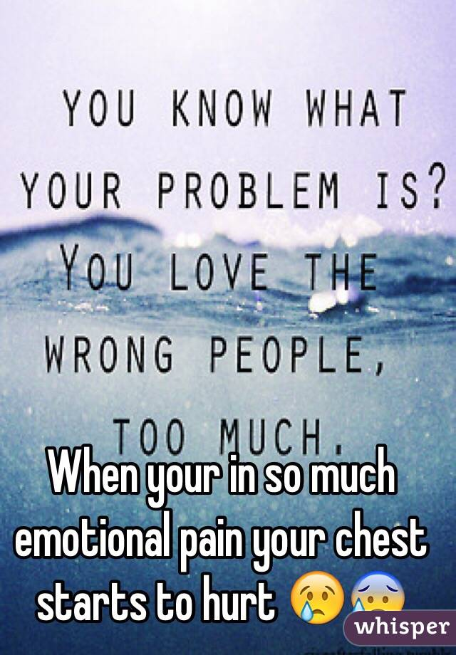When your in so much emotional pain your chest starts to hurt 😢😰