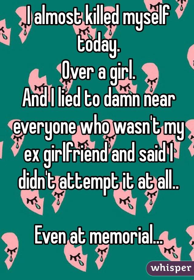 I almost killed myself today. Over a girl. And I lied to damn near everyone who wasn't my ex girlfriend and said I didn't attempt it at all..  Even at memorial...