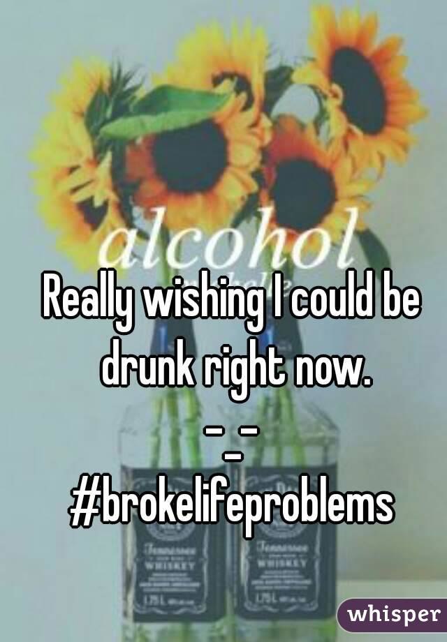 Really wishing I could be drunk right now. -_- #brokelifeproblems