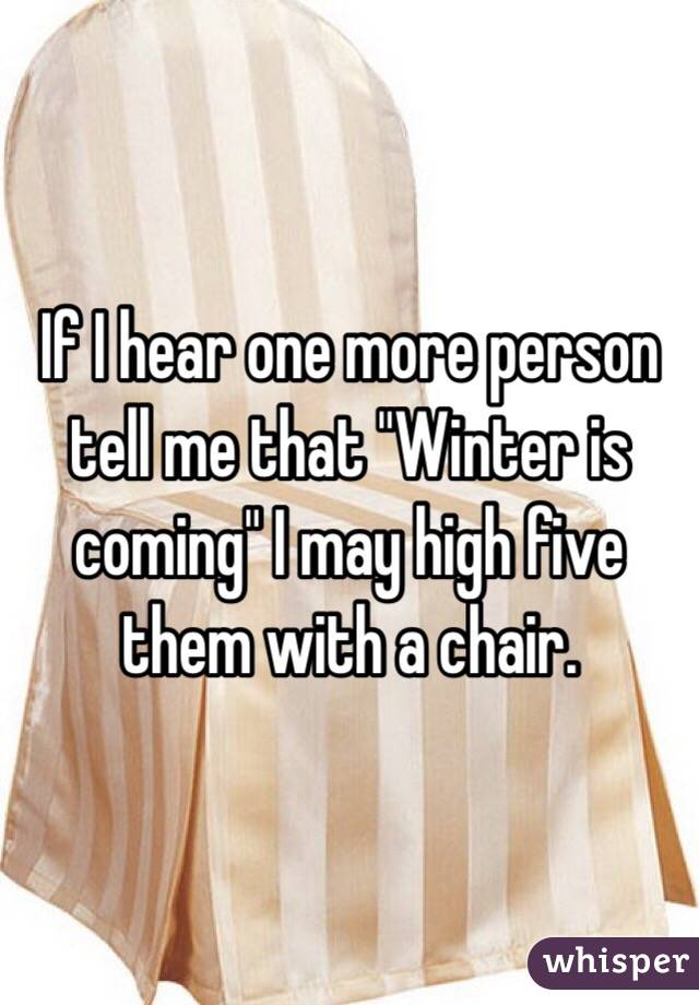 """If I hear one more person tell me that """"Winter is coming"""" I may high five them with a chair."""