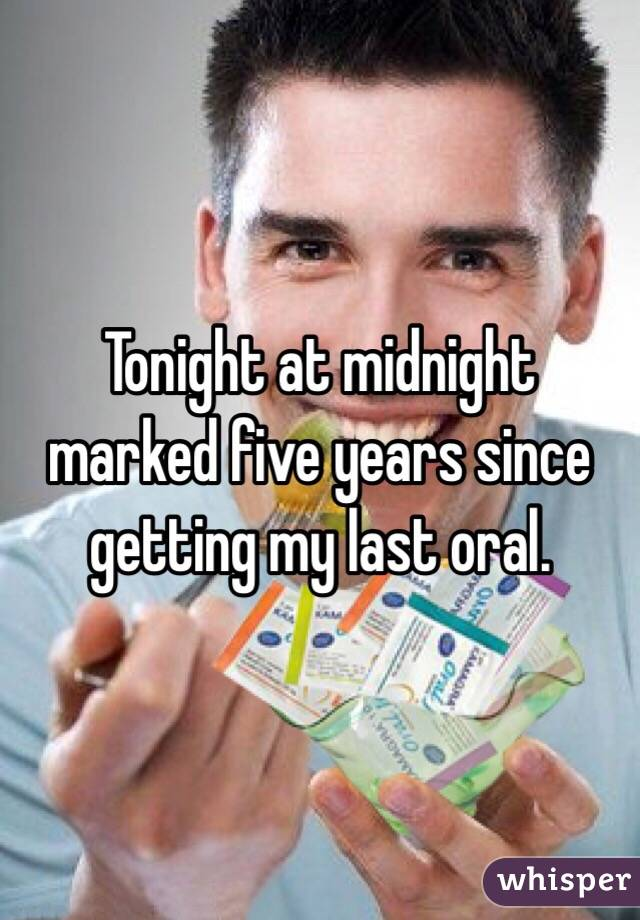 Tonight at midnight marked five years since getting my last oral.
