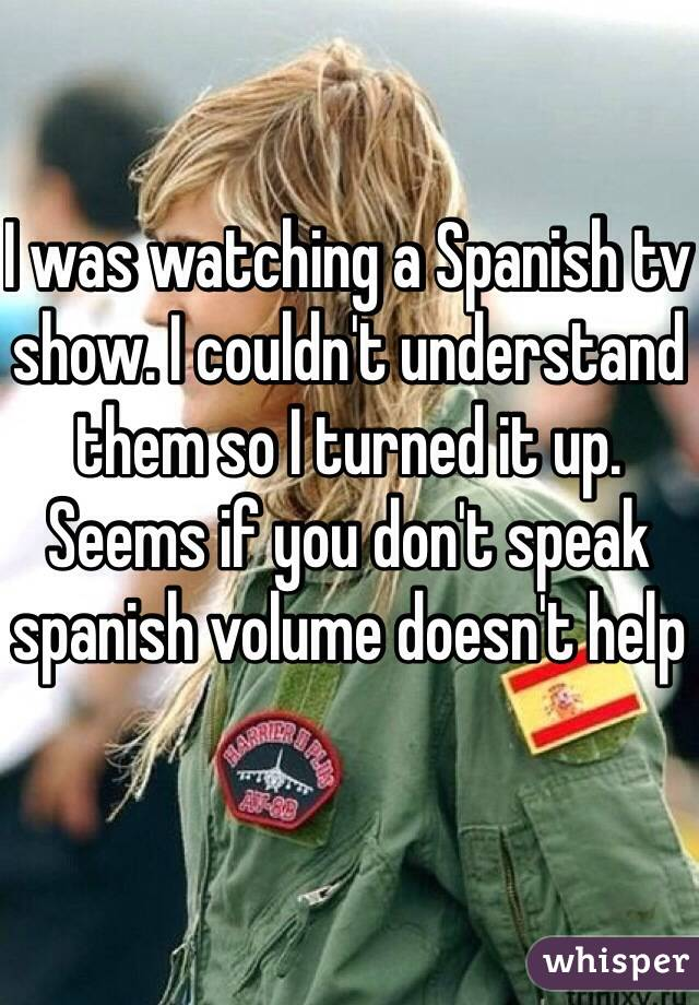 I was watching a Spanish tv show. I couldn't understand them so I turned it up. Seems if you don't speak spanish volume doesn't help