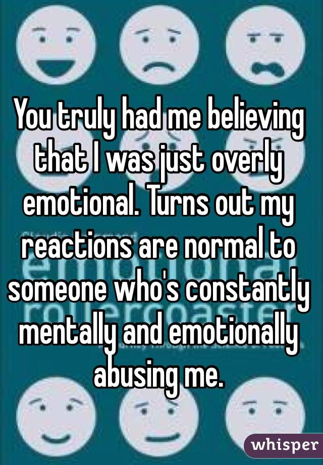 You truly had me believing that I was just overly emotional. Turns out my reactions are normal to someone who's constantly mentally and emotionally abusing me.
