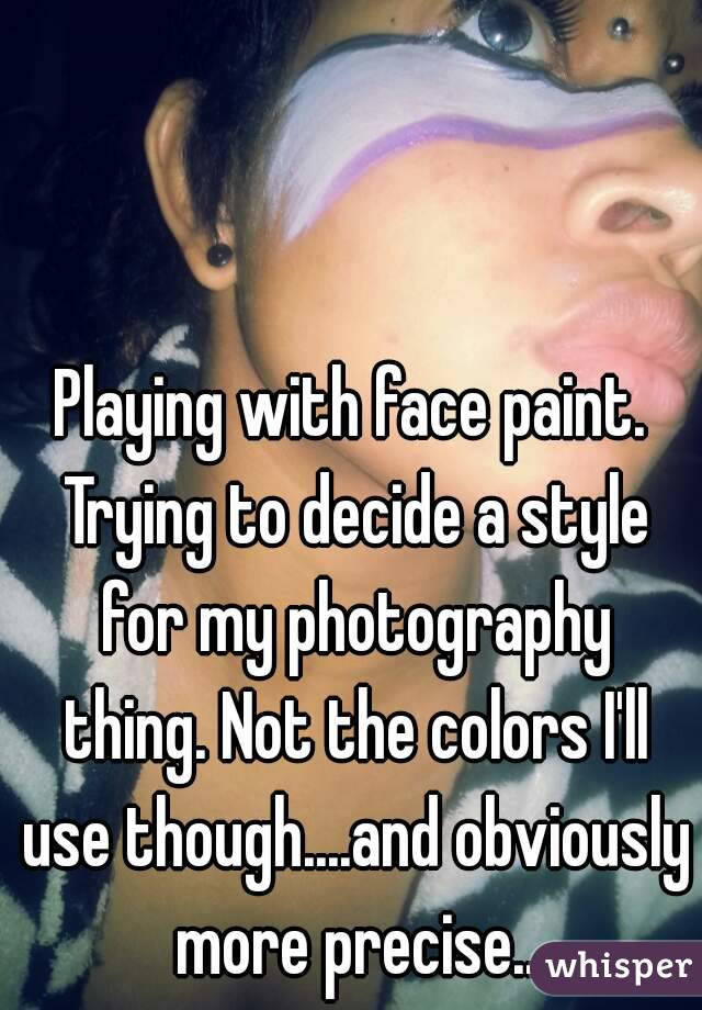 Playing with face paint. Trying to decide a style for my photography thing. Not the colors I'll use though....and obviously more precise..