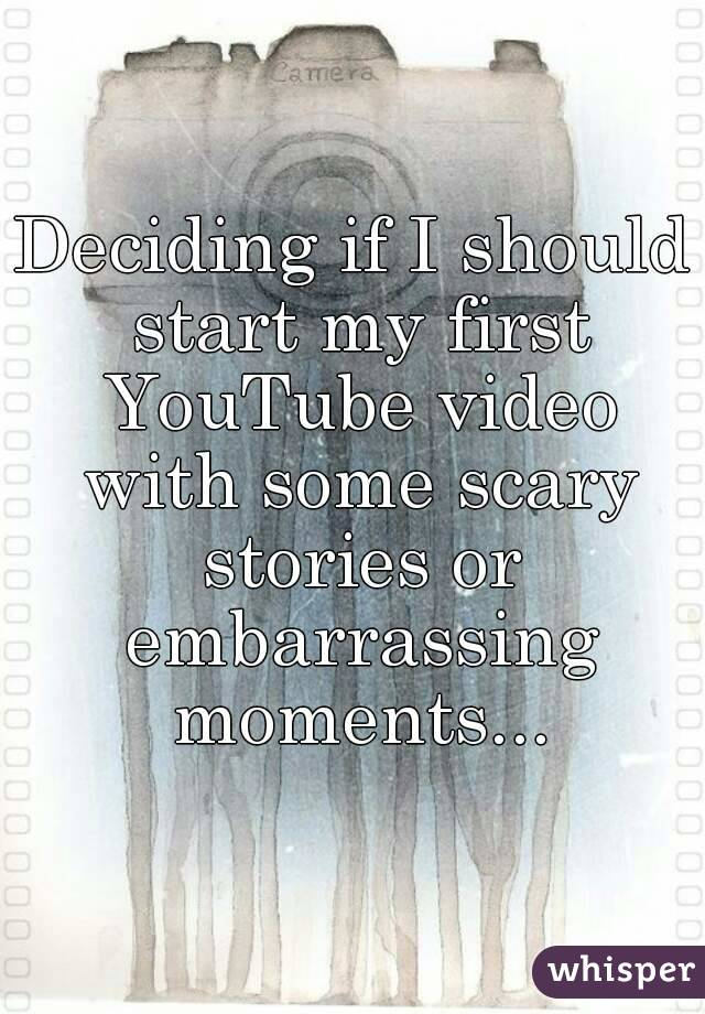 Deciding if I should start my first YouTube video with some scary stories or embarrassing moments...