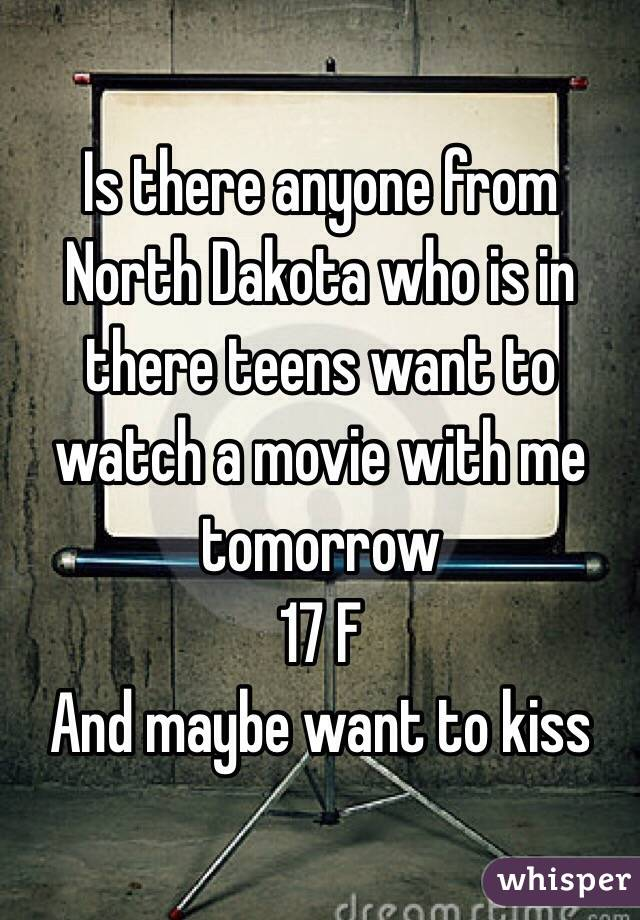 Is there anyone from North Dakota who is in there teens want to watch a movie with me tomorrow  17 F And maybe want to kiss