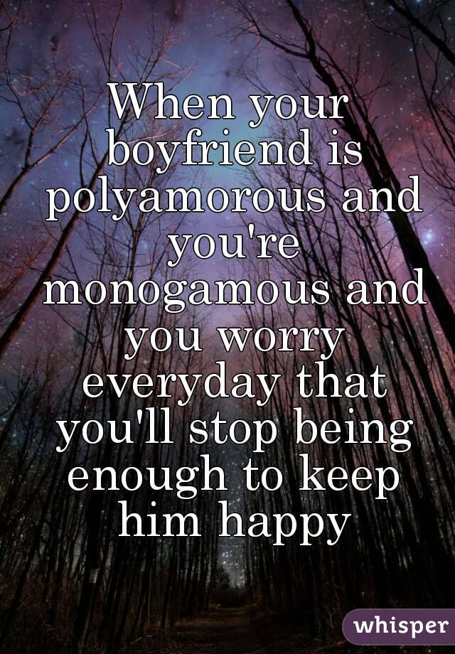When your boyfriend is polyamorous and you're monogamous and you worry everyday that you'll stop being enough to keep him happy